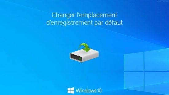 Windows 10 : changer l'emplacement d'enregistrement par défaut